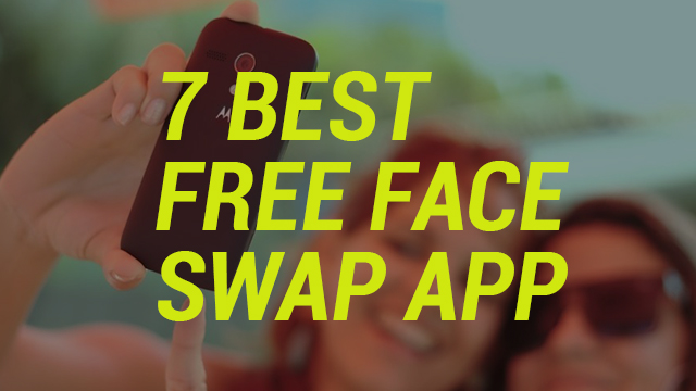 7 Best Free Face Swap App For Android iOS Windows
